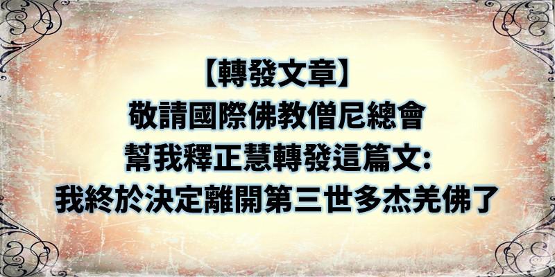 敬請國際佛教僧尼總會幫我釋正慧轉發這篇文: 我終於決定離開第三世多杰羌佛了