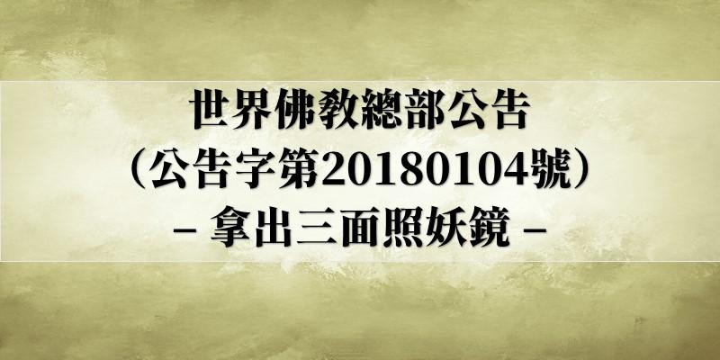 世界佛教總部公告(公告字第20180104號)– 拿出三面照妖鏡