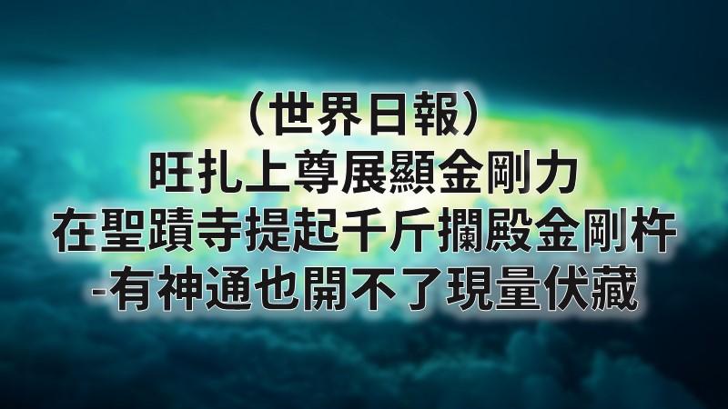 (世界日報) 旺扎上尊展顯金剛力 在聖蹟寺提起千斤攔殿金剛杵 -有神通也開不了現量伏藏