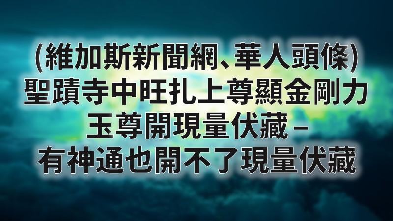 (維加斯新聞網、華人頭條) 聖蹟寺中旺扎上尊顯金剛力 玉尊開現量伏藏 – 有神通也開不了現量伏藏