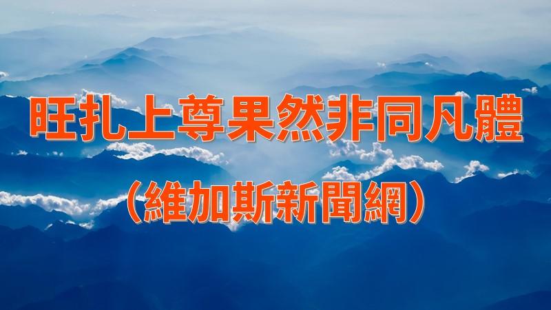 旺扎上尊果然非同凡體(維加斯新聞網)