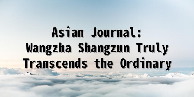 Asian Journal: Wangzha Shangzun Truly Transcends the Ordinary