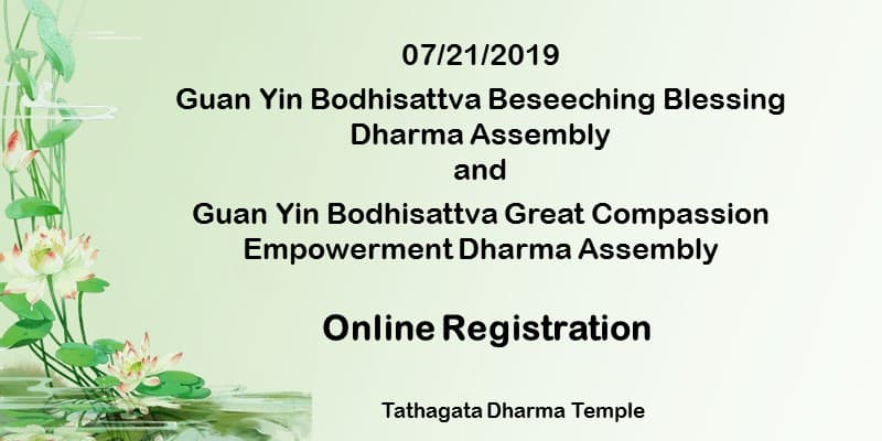 07/21/2019 Guan Yin Bodhisattva Enlightenment Day Beseeching Blessing Dharma Assembly and Guan Yin Bodhisattva Great Compassion Empowerment Dharma Assembly online registration