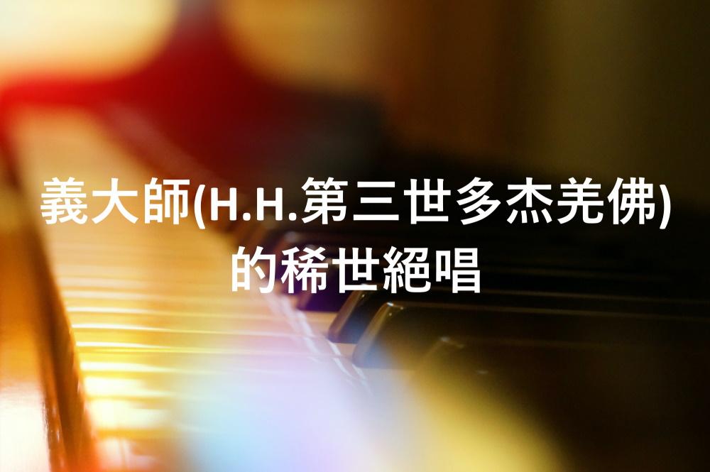 義雲高(H.H.第三世多杰羌佛)大師追蹤報導: 義大師(H.H.第三世多杰羌佛)的稀世絕唱