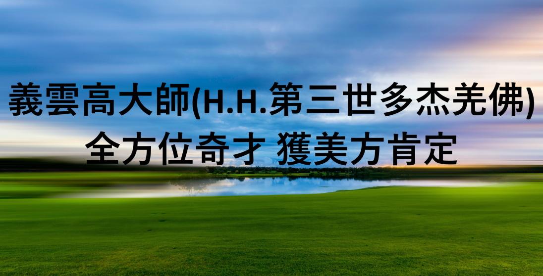 義雲高大師(H.H.第三世多杰羌佛) 全方位奇才 獲美方肯定